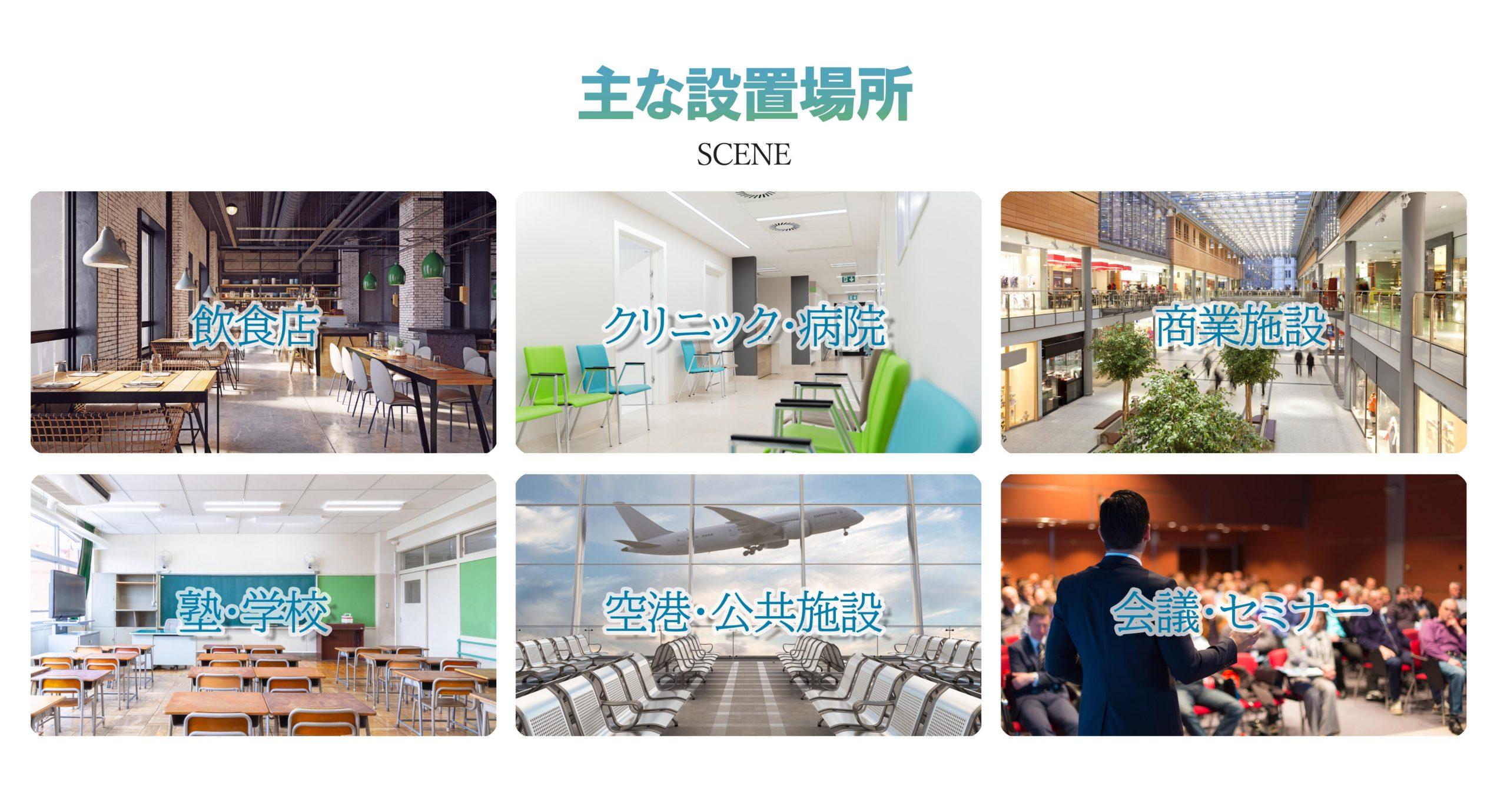 飲食店・クリニック・病院・商業施設・塾・学校・空港公共施設・会議室・セミナールームの感染対策として幅広い施設にご利用いただいています。